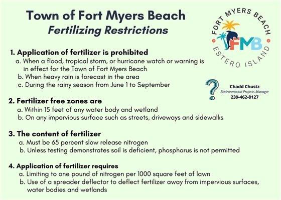 Fertilizer restrictions for the Town - visit http://www.fortmyersbeachfl.gov/1060/Fertilizer-Information